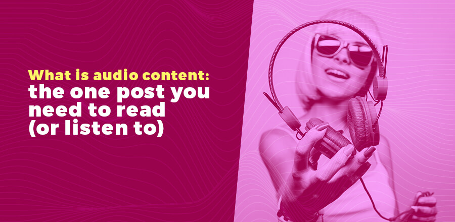 What is audio content: the one post you need to read (or listen to) header