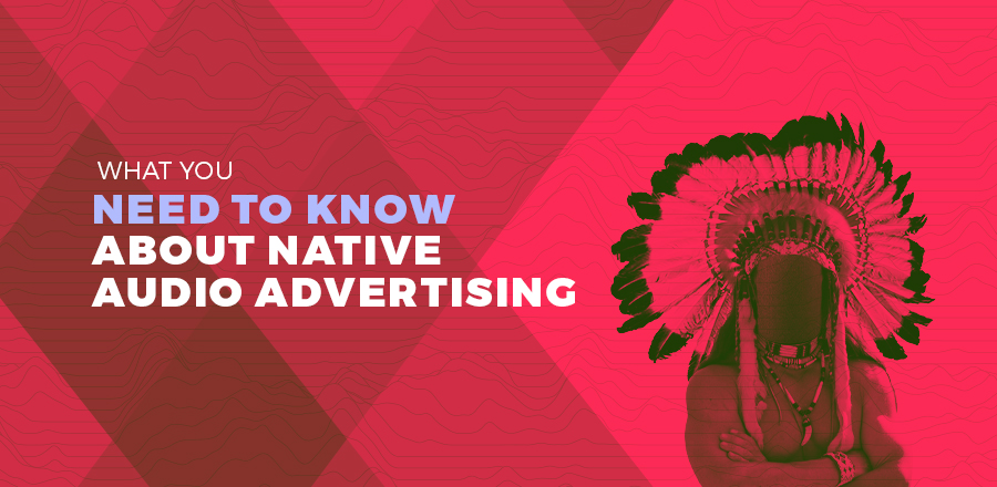 What You Need to Know About Native Audio Advertising header