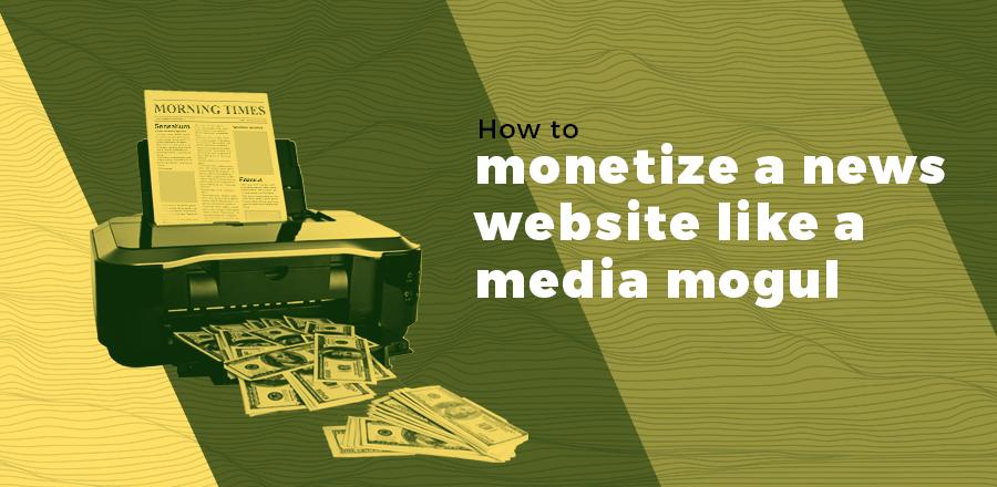 How to monetize a news website like a media mogul header