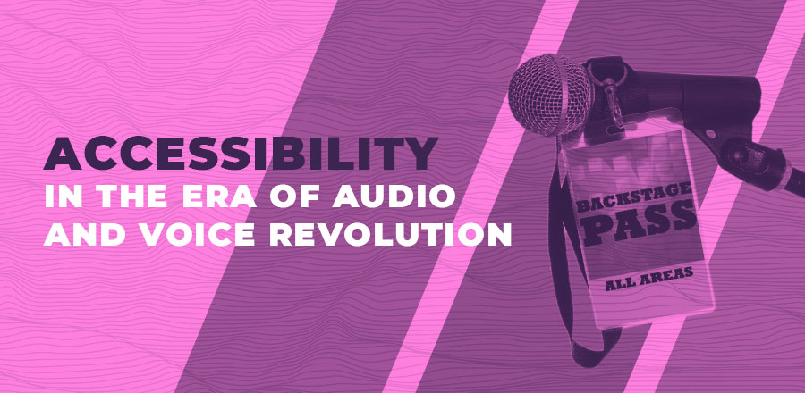 Accessibility in the era of audio and voice revolution