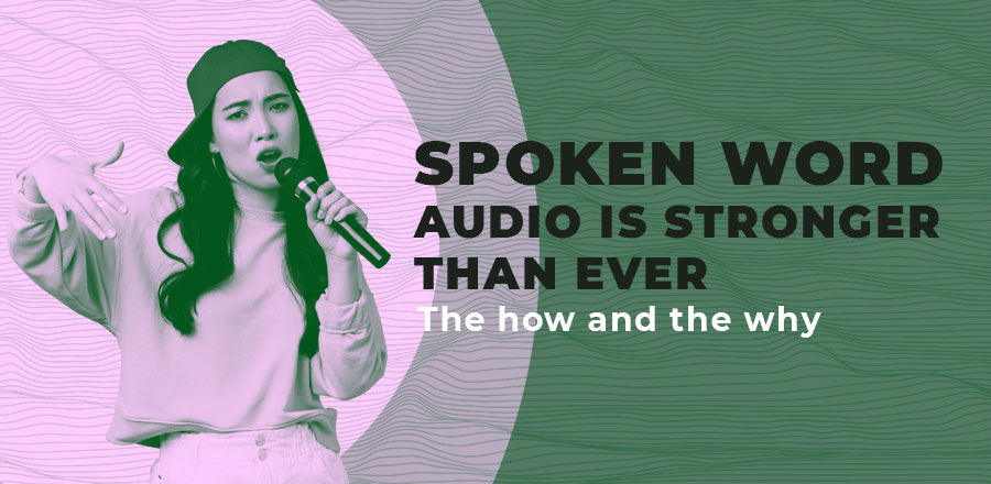 Spoken word audio is stronger than ever: the how and the why