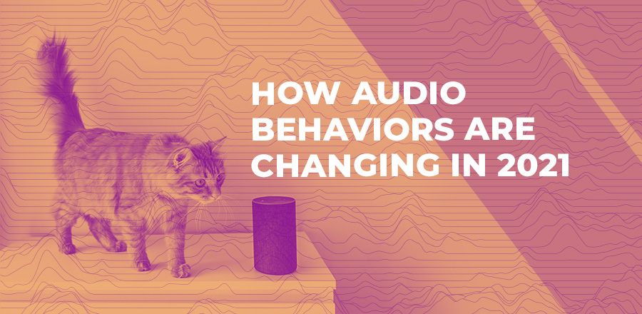 How audio behaviors are changing in 2021